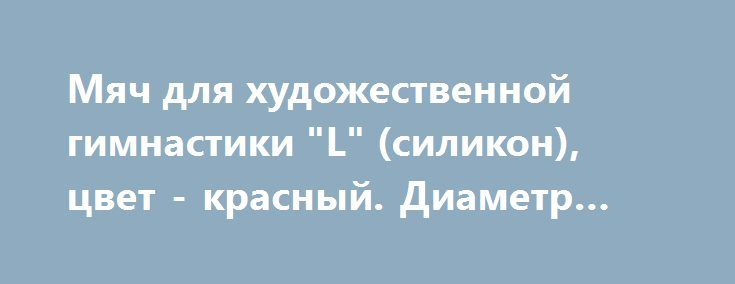 """Мяч для художественной гимнастики """"L"""" (силикон), цвет - красный. Диаметр 15см. D15 http://ozama24.ru/products/6413-myach-dlya-hudozhestvennoj-gimnastiki-l-silikon-cvet-krasnyj  Мяч для художественной гимнастики """"L"""" (силикон), цвет - красный. Диаметр 15см. D15 со скидкой 654 рубля. Подробнее о предложении на странице: http://ozama24.ru/products/6413-myach-dlya-hudozhestvennoj-gimnastiki-l-silikon-cvet-krasnyj"""