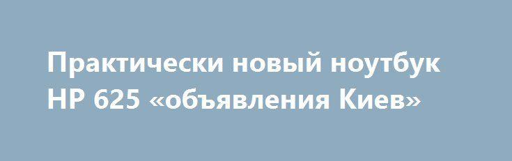 Практически новый ноутбук HP 625 «объявления Киев» http://www.mostransregion.ru/d_101/?adv_id=9832 Реализуем по выгодной цене отличный, не только для работы, ноутбук HP 625. Цена - 3500 грн. Внешний вид - как новый, как только из магазина. Оптимальный вариант по параметрам. Справляется со всеми сложными задачами игры, офисные работы, интернет, домашнее использование. Встроенный Wi-Fi позволяет бродить с ноутом по всей квартире и работать с любого ее уголка (батарея держит до 2 часов)…