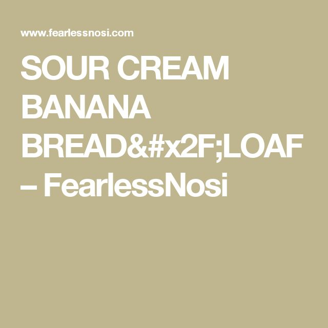 SOUR CREAM BANANA BREAD/LOAF – FearlessNosi