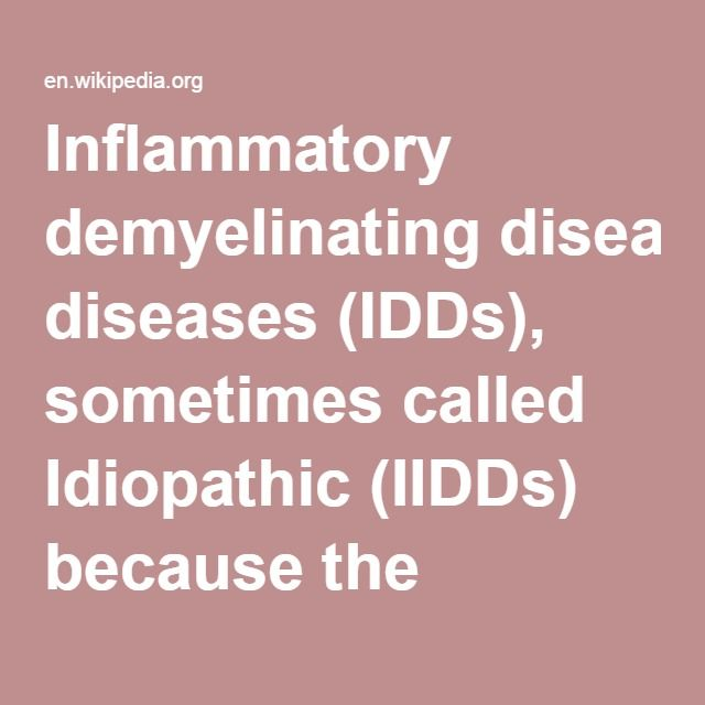 Inflammatory Demyelinating Diseases (IDDs)-- sometimes called Idiopathic (IIDDs) because the unknown etiology of some of them, and sometimes known as borderline forms of multiple sclerosis, is a collection of multiple sclerosis variants, sometimes considered different diseases, but considered by others to form a spectrum differing only in terms of chronicity, severity, and clinical course.