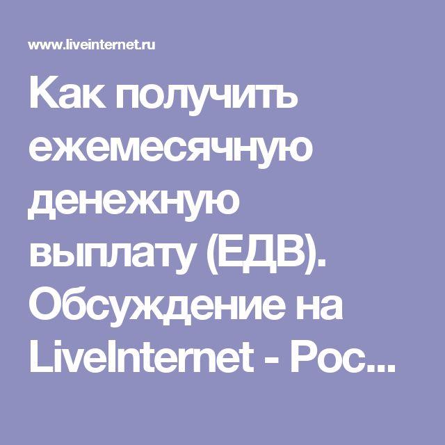 Как получить ежемесячную денежную выплату (ЕДВ). Обсуждение на LiveInternet - Российский Сервис Онлайн-Дневников