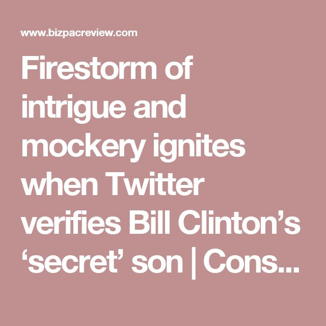 Firestorm of intrigue and mockery ignites when Twitter verifies Bill Clinton's 'secret' son | Conservative News Today