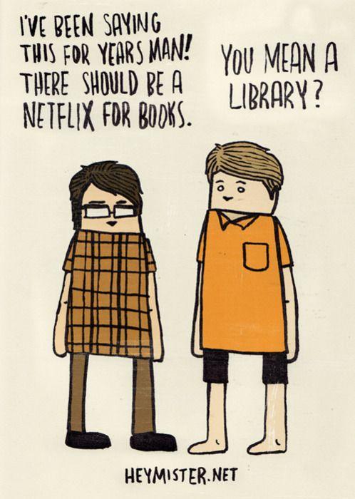 """""""Venho dizendo isso há anos, meu! Deveria existir um Netflix para livros."""" /          """"Você quer dizer uma biblioteca?"""""""