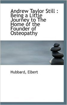 Hubbart E. Andrew Taylor Still: being a little journey to the home of the founder of osteopathy. USA: Bibliolife; 2009.  On-line: http://www.fulcrumosteopatia.com/app/download/5706884410/a+litle+journey+to+the+home+of+AT+Still,+Elbert+Hubbard.pdf?t=1348046278