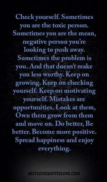 Check yourself. Sometimes you are the toxic person. Sometimes you are the mean, negative person you're looking to push away. Sometimes the problem is you.