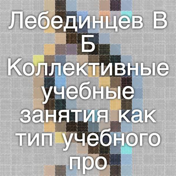 Лебединцев В.Б. Коллективные учебные занятия как тип учебного процесса // Школьные технологии. – 200