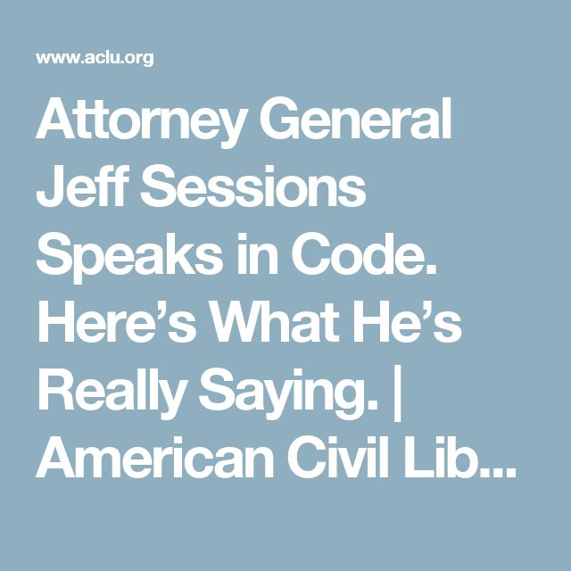 Attorney General Jeff Sessions Speaks in Code. Here's What He's Really Saying.   American Civil Liberties Union