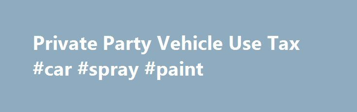 Private Party Vehicle Use Tax #car #spray #paint http://car-auto.remmont.com/private-party-vehicle-use-tax-car-spray-paint/  #car tax calculator # Private Party Vehicle Use Tax Definition The tax is […]