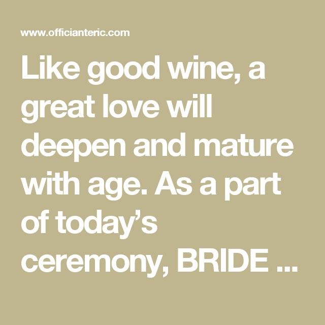Like good wine, a great love will deepen and mature with age. As a part of today's ceremony, BRIDE and GROOM have captured their thoughts leading up to this day in personal notes to each other. Also they have asked their parents (or best man / maid of honor or other loved ones) to compose notes as well, containing their thoughts and their most important piece of advice to the couple as they journey through life together. These notes will now be sealed in this box to be opened and shared…