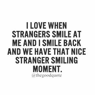 We should always smile to strangers, kindness brings you so much further than hate ever will