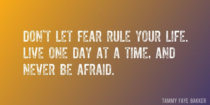 Quote by Tammy Faye Bakker => Don't let fear rule your life. Live one day at a time, and never be afraid.