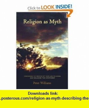 Religion as Myth Describing the origins of faith and religion, and including The Hypothesis (9781434330529) Peter Williams , ISBN-10: 1434330524  , ISBN-13: 978-1434330529 ,  , tutorials , pdf , ebook , torrent , downloads , rapidshare , filesonic , hotfile , megaupload , fileserve