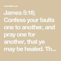 James 5:16; Confess your faults one to another, and pray one for another, that ye may be healed. The effectual fervent prayer of a righteous man availeth much.