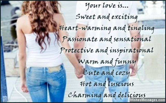 Your love is… sweet and exciting, heart-warming and tingling, passionate and sensational, protective and inspirational. Warm and funny, cute and cozy, hot and luscious, charming and delicious. I love you. via WishesMessages.com