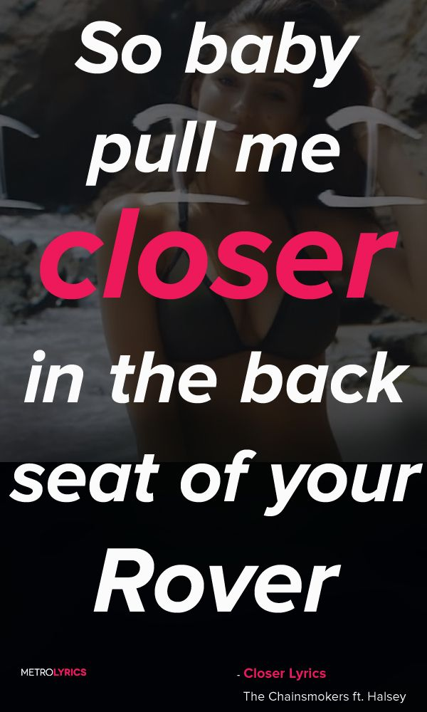 The Chainsmokers - Closer ft. Halsey Lyrics and Quotes  So baby pull me closer in the back seat of your Rover That I know you can't afford Bite that tattoo on your shoulder Pull the sheets right off the corner Of the mattress that you stole From your roommate back in Boulder We ain't ever getting older