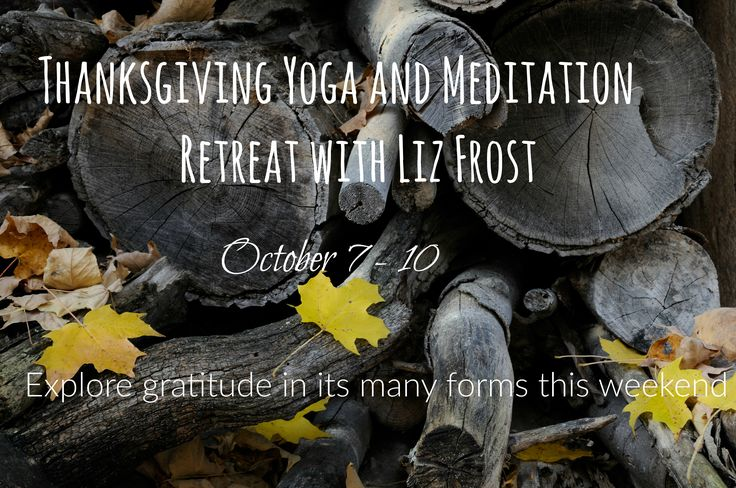 Thanksgiving Yoga and Meditation Retreat with Liz Frost October 7 - 10, 2016