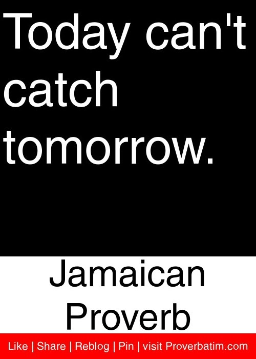Today can't catch tomorrow. - Jamaican Proverb #proverbs #quotes
