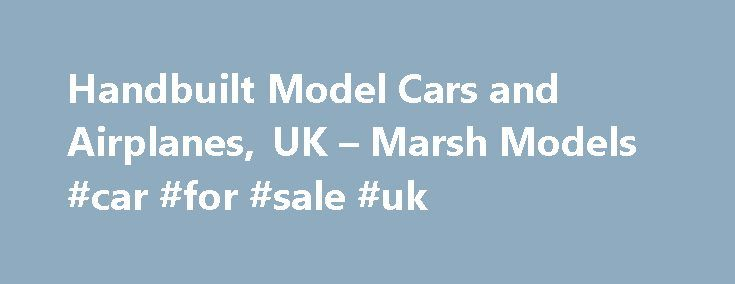 Handbuilt Model Cars and Airplanes, UK – Marsh Models #car #for #sale #uk http://australia.remmont.com/handbuilt-model-cars-and-airplanes-uk-marsh-models-car-for-sale-uk/  #model cars # Welcome to Marsh Models, the leading producer of 1/43rd hand made model cars, kits and limited edition models aircraft kits in the UK. Run by John and Pam Simons, Marsh Models has a small workshop set on an organic farm in the Sussex countryside and has been producing model cars since 1981.In the world of…