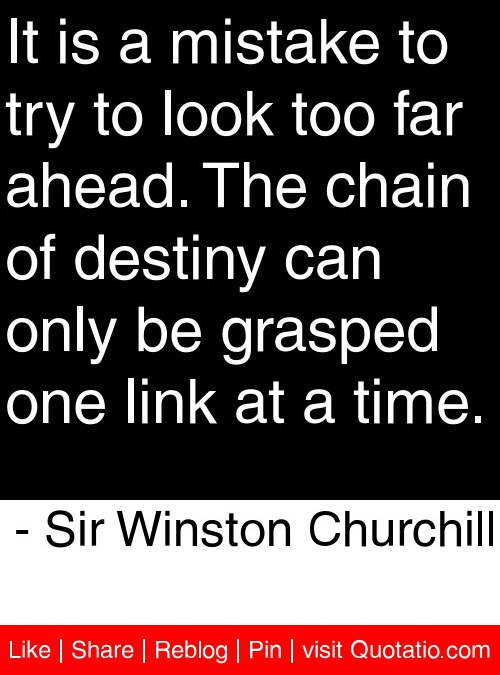 It is a mistake to try to look too far ahead. The chain of destiny can only be grasped one link at a time. - Sir Winston Churchill #quotes #quotations