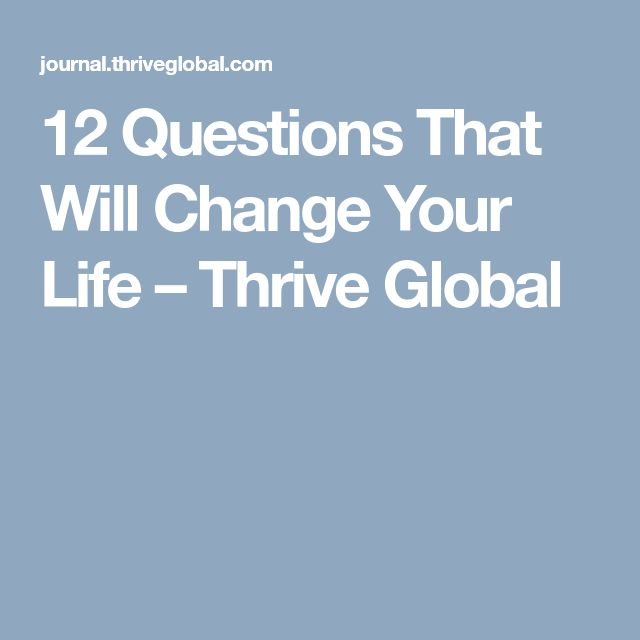 12 Questions That Will Change Your Life – Thrive Global