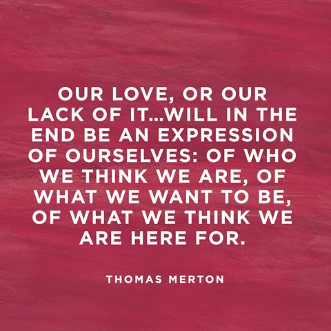 Our love, or our lack of it...will in the end be an expression of ourselves: of who we think we are, of what we want to be, of what we think we are here for. — Thomas Merton