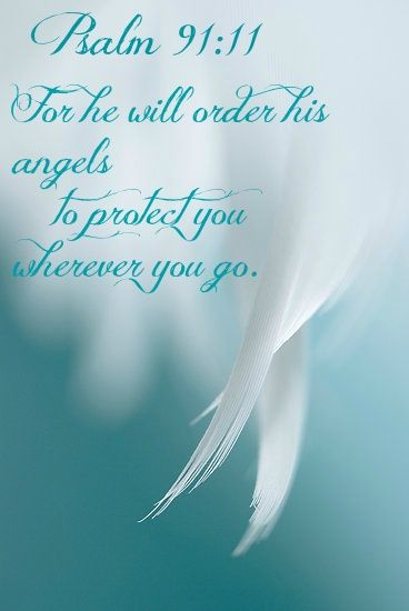 "Psalm 91:11: ""For He will order His angels to protect you wherever you go."""