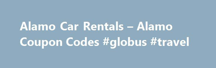 Alamo Car Rentals – Alamo Coupon Codes #globus #travel http://travels.remmont.com/alamo-car-rentals-alamo-coupon-codes-globus-travel/  #car rental cheap # Alamo Discount Printable Coupon Codes Rental Car Hot Deals – Click for ALL the latest deals If you are looking for the best discount rental car rates the next time that you need to get yourself... Read moreThe post Alamo Car Rentals – Alamo Coupon Codes #globus #travel appeared first on Travels.