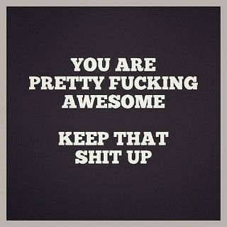 HEY YOU! You are pretty fucking awesome! Keep that shit up!