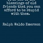 It is one of the blessings of old friends….. Ralph Waldo Emerson