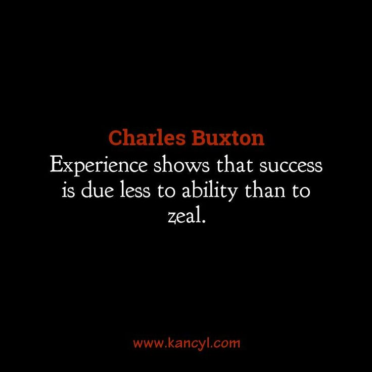 """Experience shows that success is due less to ability than to zeal."", Charles Buxton"