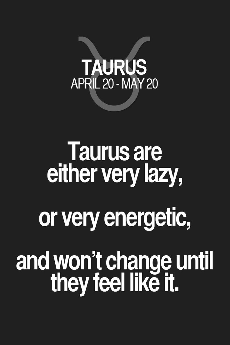 Taurus are either very lazy, or very energetic, and won't change until they feel like it. Taurus | Taurus Quotes | Taurus Zodiac Signs