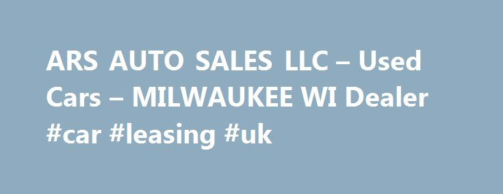 ARS AUTO SALES LLC – Used Cars – MILWAUKEE WI Dealer #car #leasing #uk http://philippines.remmont.com/ars-auto-sales-llc-used-cars-milwaukee-wi-dealer-car-leasing-uk/  #used cars milwaukee # ARS AUTO SALES LLC – MILWAUKEE WI, 53219 The ARS AUTO SALES LLC Used Cars. Used Pickups For Sale features used cars for sale, used vehicles, usedcars, pre-owned cars, used pickup trucks, trucks, pickups, pick up trucks by most manufacturers. At The ARS AUTO SALES LLC Used Cars, Used Pickup Trucks lot…