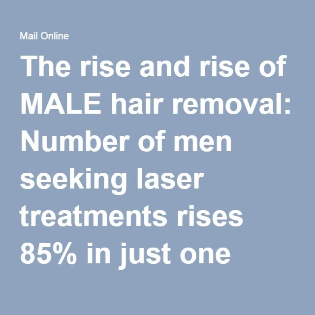 The rise and rise of MALE hair removal: Number of men seeking laser treatments rises 85% in just one year | Daily Mail Online