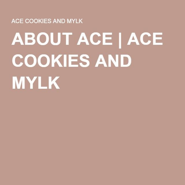 ABOUT ACE | ACE COOKIES AND MYLK