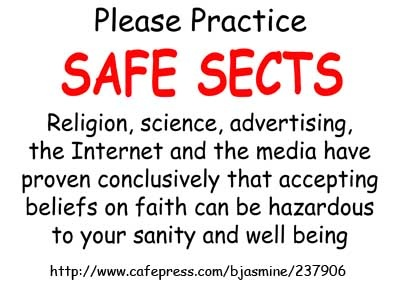 Please practice Safe Sects. Religion, science, advertising the Internet and the media have proven conclusively that accepting beliefs on faith can be hazardous to your well being. http://www.cafepress.com/bjasmine/237906 #sects #Religion