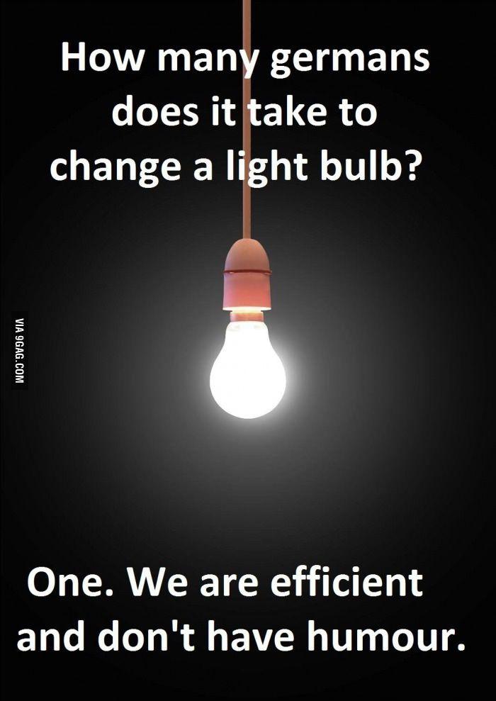Wieviele Deutsche braucht man, um eine Glühlampe zu wechseln? - Einen. Wir arbeiten effizient und haben keinen Humor.  ;-)
