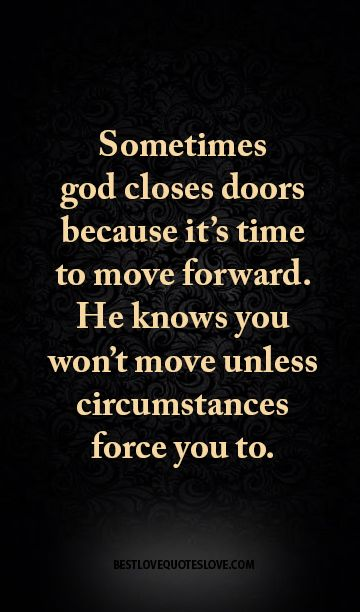 Sometimes god closes doors because it's time to move forward. He knows you won't move unless circumstances force you to
