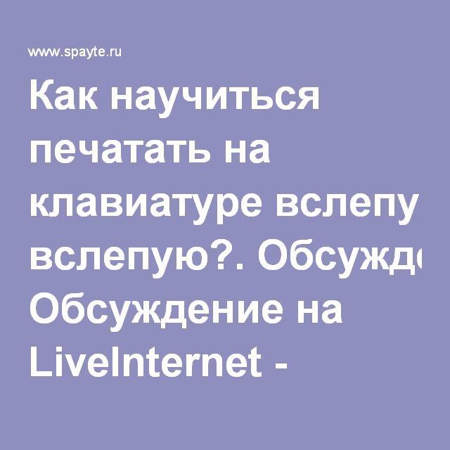 Как научиться печатать на клавиатуре вслепую?. Обсуждение на LiveInternet - Российский Сервис Онлайн-Дневников