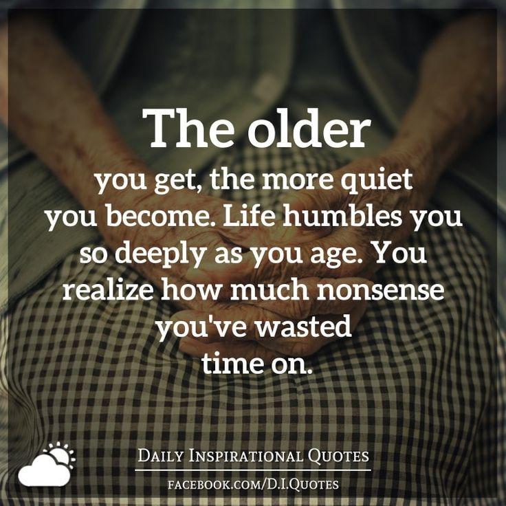 The older you get, the more quiet you become. Life humbles you so deeply as you age. You realize how much nonsense you've wasted time on.