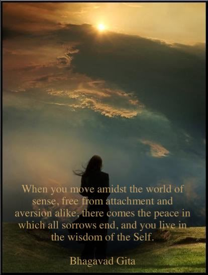 When you move amidst the world of sense, free from attachment and aversion alike, there comes the peace in which all sorrows end, and you live in the wisdom of the Self. - Bhagavad Gita