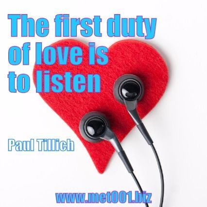 The first duty of love is to listen. Paul Tillich