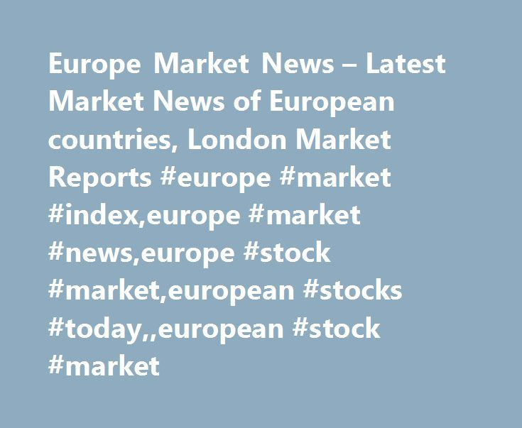 Europe Market News – Latest Market News of European countries, London Market Reports #europe #market #index,europe #market #news,europe #stock #market,european #stocks #today,,european #stock #market http://portland.remmont.com/europe-market-news-latest-market-news-of-european-countries-london-market-reports-europe-market-indexeurope-market-newseurope-stock-marketeuropean-stocks-todayeuropean-stock-market/  # European Markets News Reuters is the news and media division of Thomson Reuters…
