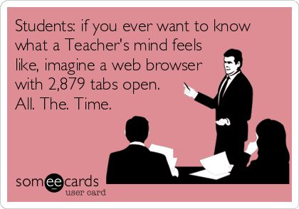 Students: if you ever want to know what a Teacher's mind feels like, imagine a web browser with 2,879 tabs open. All. The. Time.