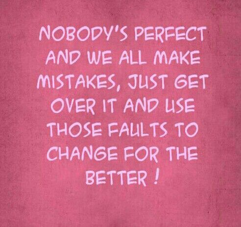Nobodys Perfect And We All Make Mistakes Just Get Over It And Use