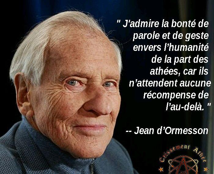 """"""" J'admire la bonté de parole et de geste envers l'humanité de la part des athées, car ils n'attendent aucune récompense de l'au-delà. """" -- Jean d'Ormesson"""