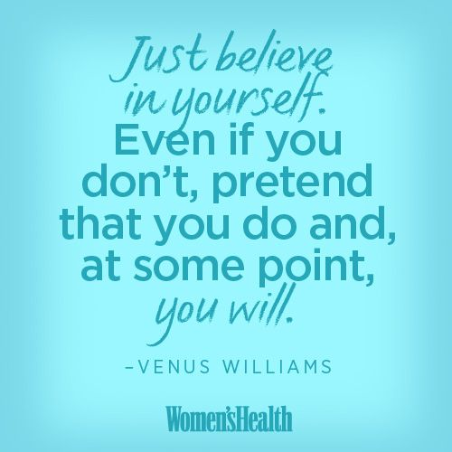 """""""Just believe in yourself. Even if you don't, pretend that you do and, at some point, you will."""" –Venus Williams, in an interview with ABC News' John Schriffen ... TRUTH!! :)"""