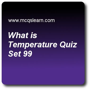 What Is Temperature Quizzes:  O level physics Quiz 99 Questions and Answers - Practice physics quizzes based questions and answers to study what is temperature quiz with answers. Practice MCQs to test learning on what is temperature, measurement of density, melting and solidification, heat capacity: physics, latent heat quizzes. Online what is temperature worksheets has study guide as electrical resistance of a piece of metal is a physical property of, answer key with answers as mercury-in..