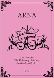 ARNA 2008. The Journal of the University of Sydney Arts Students Society.    The poems, stories, reviews and essays in the 2008 issue of ARNA represent a stimulating collection of writing by undergraduate and postgraduate students of the University of Sydney Arts Faculty, reviving the annual publication after a hiatus of thirty-four years.