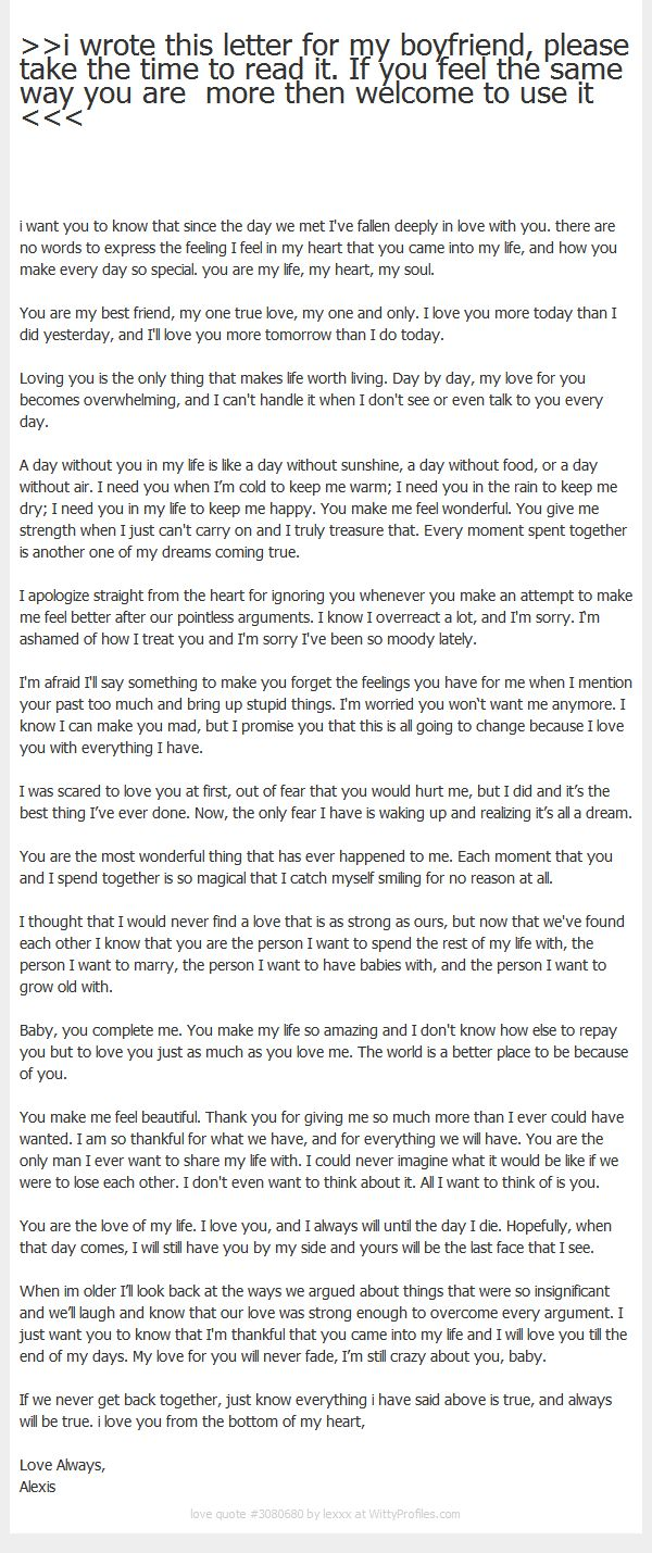 >>i wrote this letter for my boyfriend, please take the time to read it. If you feel the same way you are more then welcome to use it <<< i want you to know that since the day we met I've fallen deeply in love with you. there are no words to express the feeling I feel in my heart that you came into my life, and how you make every day so special. you are my life, my heart, my soul. You are my best friend, my one true love, my one and only. I love you more today than I did ...
