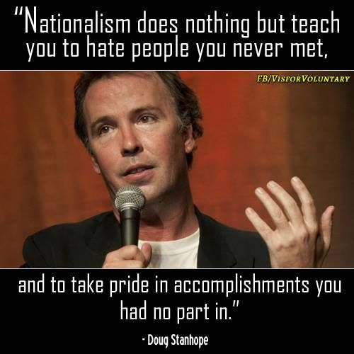 Nationalism does nothing but teach you to hate people you never met, and take pride in accomplisments you had no part in. Doug Stanhope